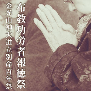 【お知らせ】布教功労者報徳祭並びに金光山神大道立別命100年祭